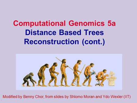 . Computational Genomics 5a Distance Based Trees Reconstruction (cont.) Modified by Benny Chor, from slides by Shlomo Moran and Ydo Wexler (IIT)