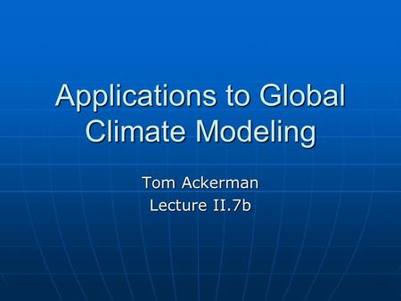 Applications to Global Climate Modeling Tom Ackerman Lecture II.7b.