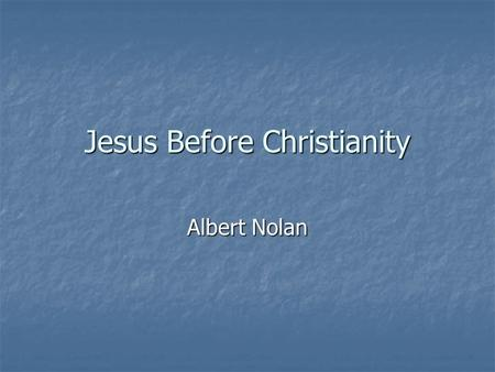 Jesus Before Christianity Albert Nolan. The historical Jesus Sources about Jesus Sources about Jesus 4 gospels in Bible 4 gospels in Bible Not biographies,