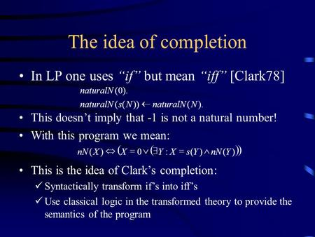 "The idea of completion In LP one uses ""if"" but mean ""iff"" [Clark78] This doesn't imply that -1 is not a natural number! With this program we mean: This."