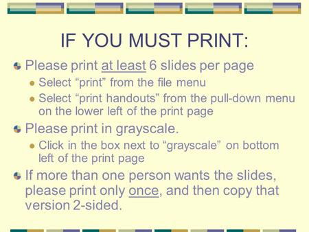 "IF YOU MUST PRINT: Please print at least 6 slides per page Select ""print"" from the file menu Select ""print handouts"" from the pull-down menu on the lower."