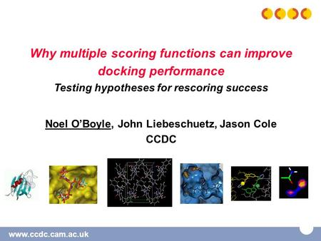 Www.ccdc.cam.ac.uk Why multiple scoring functions can improve docking performance Testing hypotheses for rescoring success Noel O'Boyle, John Liebeschuetz,