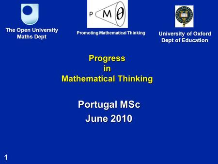 1 Progress in Mathematical Thinking Portugal MSc June 2010 The Open University Maths Dept University of Oxford Dept of Education Promoting Mathematical.
