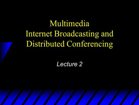 Multimedia Internet Broadcasting and Distributed Conferencing Lecture 2.