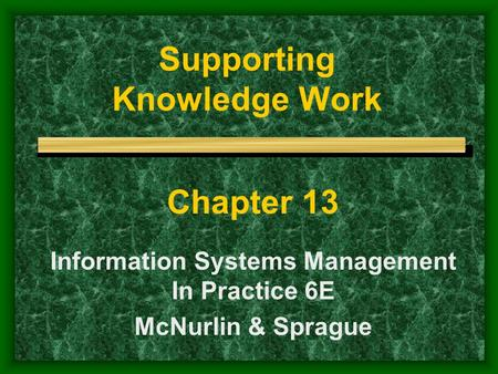 Supporting Knowledge Work Chapter 13 Information Systems Management In Practice 6E McNurlin & Sprague.
