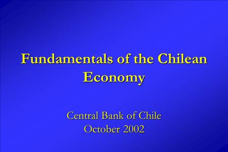 Fundamentals of the Chilean Economy Central Bank of Chile October 2002.