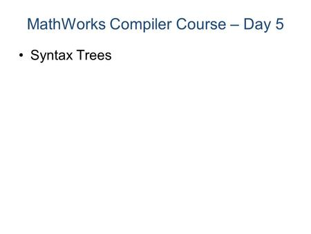 Syntax Trees MathWorks Compiler Course – Day 5. Syntax Trees MathWorks Compiler Course – Day 5 Parser lexemes shift/reduce seq. Cfg tables Tree Symbols.