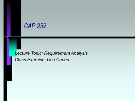 CAP 252 Lecture Topic: Requirement Analysis Class Exercise: Use Cases.