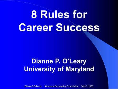 Dianne P. O'Leary Women in Engineering Presentation May 3, 2003 8 Rules for Career Success Dianne P. O'Leary University of Maryland.