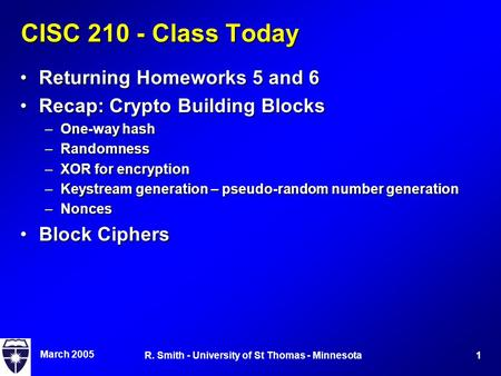 March 2005 1R. Smith - University of St Thomas - Minnesota CISC 210 - Class Today Returning Homeworks 5 and 6Returning Homeworks 5 and 6 Recap: Crypto.