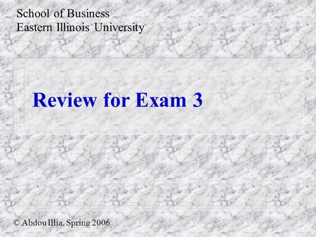 Review for Exam 3 School of Business Eastern Illinois University © Abdou Illia, Spring 2006.