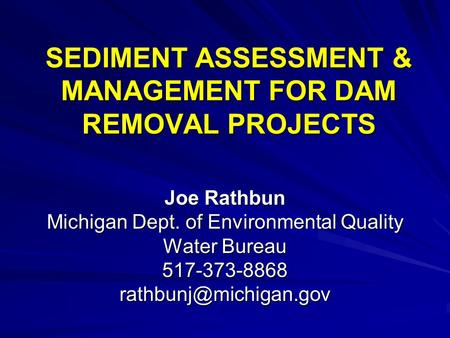 SEDIMENT ASSESSMENT & MANAGEMENT FOR DAM REMOVAL PROJECTS Joe Rathbun Michigan Dept. of Environmental Quality Water Bureau