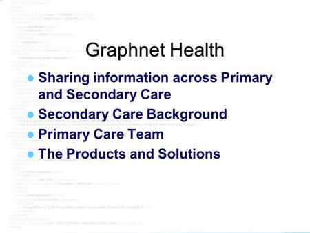 Graphnet Graphnet Health Sharing information across Primary and Secondary Care Secondary Care Background Primary Care Team The Products and Solutions.
