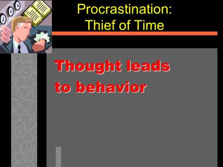 Procrastination: Thief of Time Thought leads to behavior.