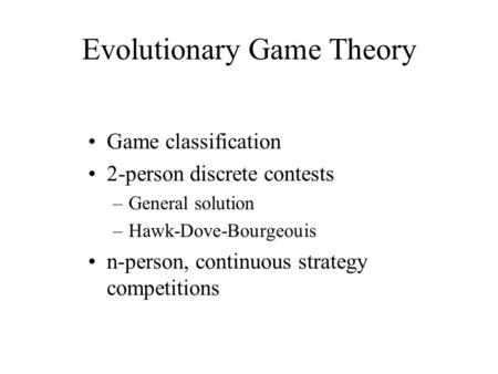 Evolutionary Game Theory Game classification 2-person discrete contests –General solution –Hawk-Dove-Bourgeouis n-person, continuous strategy competitions.