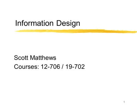1 Information Design Scott Matthews Courses: 12-706 / 19-702.