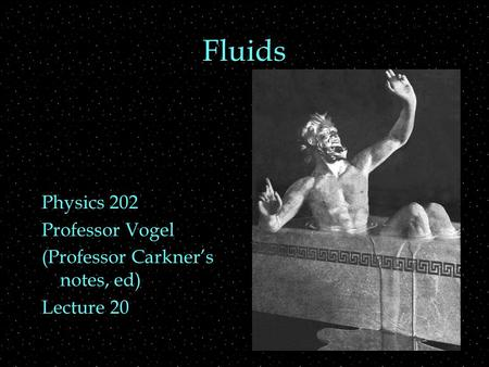 Fluids Physics 202 Professor Vogel (Professor Carkner's notes, ed) Lecture 20.