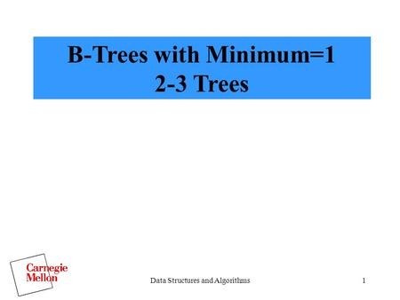 Data Structures and Algorithms1 B-Trees with Minimum=1 2-3 Trees.