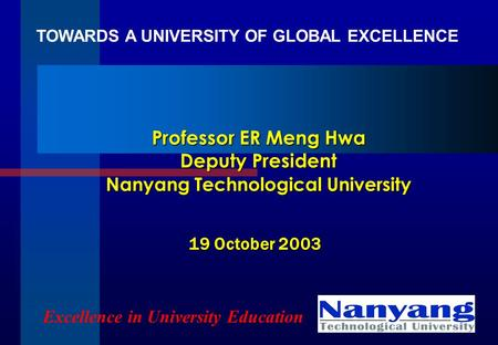 Professor ER Meng Hwa Deputy President Nanyang Technological University Excellence in University Education 19 October 2003 TOWARDS A UNIVERSITY OF GLOBAL.