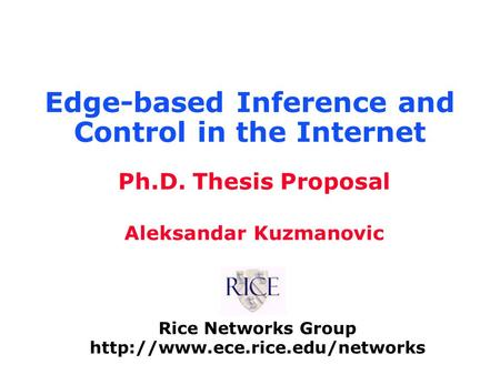 Rice Networks Group  Ph.D. Thesis Proposal Aleksandar Kuzmanovic Edge-based Inference and Control in the Internet.