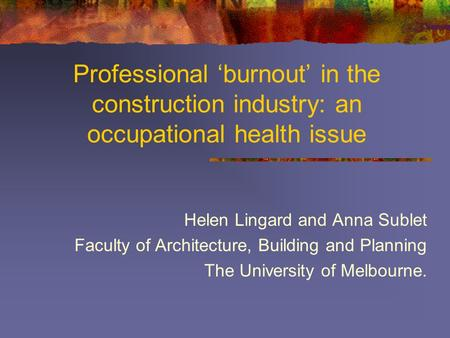 Professional 'burnout' in the construction industry: an occupational health issue Helen Lingard and Anna Sublet Faculty of Architecture, Building and Planning.