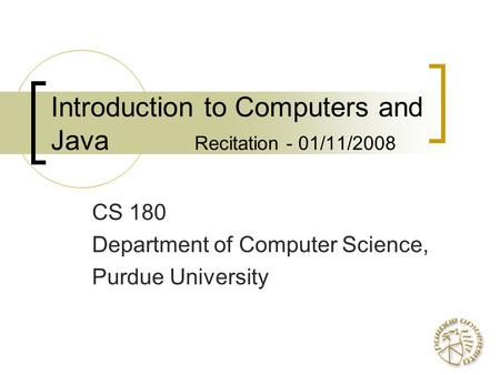 Introduction to Computers and Java Recitation - 01/11/2008 CS 180 Department of Computer Science, Purdue University.