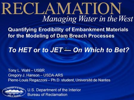 Quantifying Erodibility of Embankment Materials for the Modeling of Dam Breach Processes To HET or to JET — On Which to Bet? Tony L. Wahl – USBR Gregory.