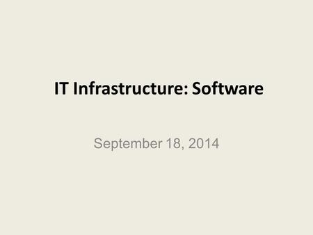 IT Infrastructure: Software September 18, 2014. LEARNING GOALS Identify the different types of systems software. Explain the main functions of operating.