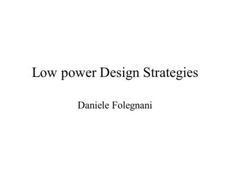 Low power Design Strategies Daniele Folegnani. Talk outline Why Low Power is Important Power Consumption in CMOS Circuits New Trends for Future Microprocessors.
