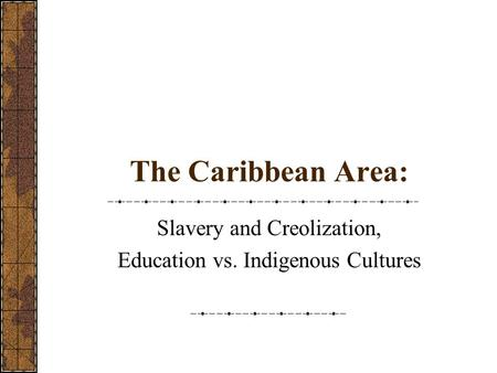 The Caribbean Area: Slavery and Creolization, Education vs. Indigenous Cultures.