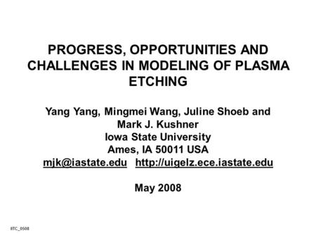 PROGRESS, OPPORTUNITIES AND CHALLENGES IN MODELING OF PLASMA ETCHING Yang Yang, Mingmei Wang, Juline Shoeb and Mark J. Kushner Iowa State University Ames,