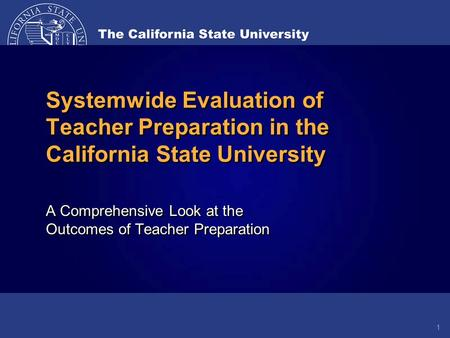 A Comprehensive Look at the Outcomes of Teacher Preparation Systemwide Evaluation of Teacher Preparation in the California State University 1.