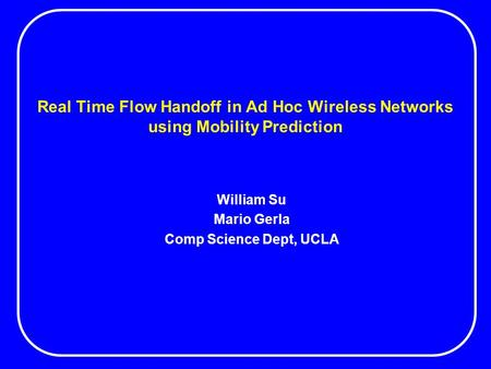 Real Time Flow Handoff in Ad Hoc Wireless Networks using Mobility Prediction William Su Mario Gerla Comp Science Dept, UCLA.