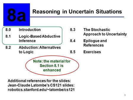 1 Reasoning in Uncertain Situations 8a 8.0Introduction 8.1Logic-Based Abductive Inference 8.2Abduction: Alternatives to Logic 8.3The Stochastic Approach.