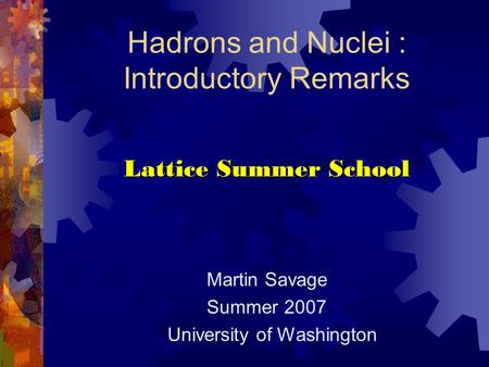 Hadrons and Nuclei : Introductory Remarks Lattice Summer School Martin Savage Summer 2007 University of Washington.