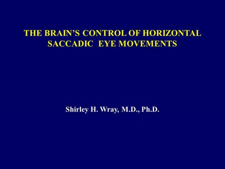 THE BRAIN'S CONTROL OF HORIZONTAL SACCADIC EYE MOVEMENTS Shirley H. Wray, M.D., Ph.D.