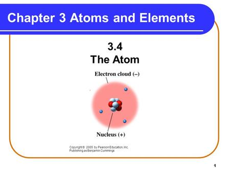 1 Chapter 3 Atoms and Elements 3.4 The Atom Copyright © 2005 by Pearson Education, Inc. Publishing as Benjamin Cummings.