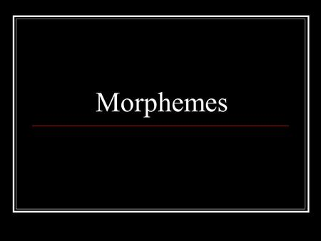 Morphemes. Definition: The smallest unit of language that carries meaning Can be a full word or part of a word Bound vs. Free morphemes.