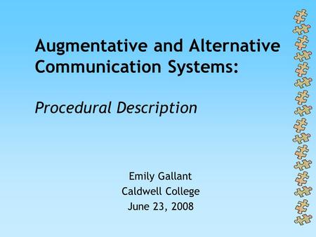 Augmentative and Alternative Communication Systems: Procedural Description Emily Gallant Caldwell College June 23, 2008.