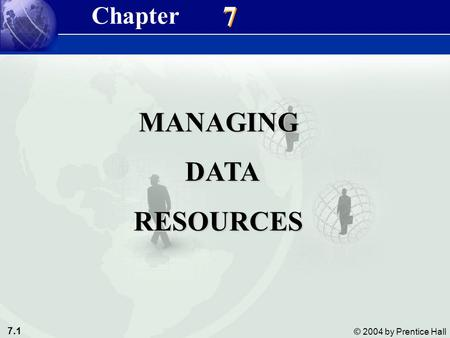 7.1 © 2004 by Prentice Hall Management Information Systems 8/e Chapter 7 Managing Data Resources 7 7 MANAGING DATA DATARESOURCES Chapter.