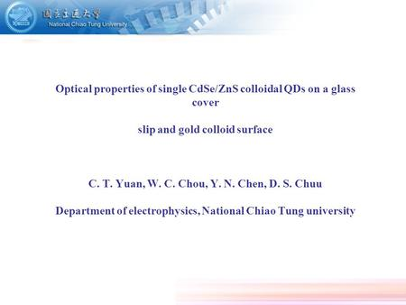Optical properties of single CdSe/ZnS colloidal QDs on a glass cover slip and gold colloid surface C. T. Yuan, W. C. Chou, Y. N. Chen, D. S. Chuu Department.