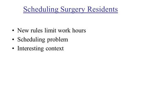 Scheduling Surgery Residents New rules limit work hours Scheduling problem Interesting context.