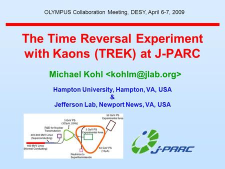 The Time Reversal Experiment with Kaons (TREK) at J-PARC Hampton University, Hampton, VA, USA & Jefferson Lab, Newport News, VA, USA Michael Kohl OLYMPUS.