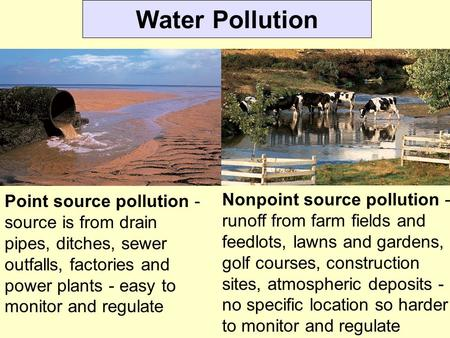 Water Pollution Point source pollution - source is from drain pipes, ditches, sewer outfalls, factories and power plants - easy to monitor and regulate.