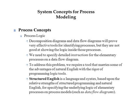 System Concepts for Process Modeling  Process Concepts  Process Logic  Decomposition diagrams and data flow diagrams will prove very effective tools.