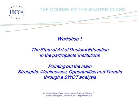 "1st UNICA Master Class: ""Supervision in Doctoral Education"" University of Zagreb, Dubrovnik, 20-23 September 2009 THE COURSE OF THE MASTER CLASS Workshop."