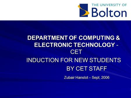 DEPARTMENT OF COMPUTING & ELECTRONIC TECHNOLOGY - CET INDUCTION FOR NEW STUDENTS BY CET STAFF Zubair Hanslot – Sept, 2006.