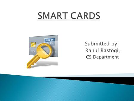 Submitted by: Rahul Rastogi, CS Department.  Introduction  What is a smart card?  Better than magnetic stripe card.  Technology What's in a card?