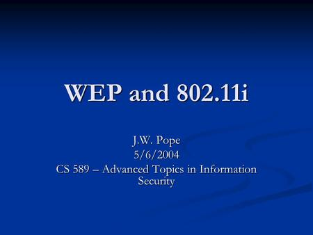 WEP and 802.11i J.W. Pope 5/6/2004 CS 589 – Advanced Topics in Information Security.