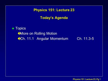 Physics 151: Lecture 23, Pg 1 Physics 151: Lecture 23 Today's Agenda l Topics çMore on Rolling Motion çCh. 11.1 Angular MomentumCh. 11.3-5.